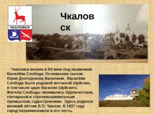Чкаловск возник в XII веке под названием Василёва Слобода. Основанная сыном
