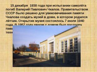 15 декабря 1938 годапри испытании самолёта погиб Валерий Павлович Чкалов.
