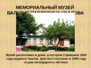 МЕМОРИАЛЬНЫЙ МУЗЕЙ ВАЛЕРИЯ ПАВЛОВИЧА ЧКАЛОВА Музей расположен в доме, в котор
