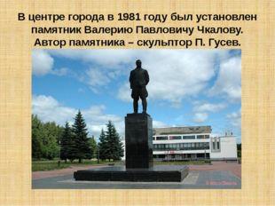 В центре города в 1981 году был установлен памятник Валерию Павловичу Чкалову