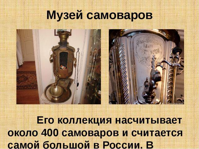 Музей самоваров Его коллекция насчитывает около 400 самоваров и считается сам...