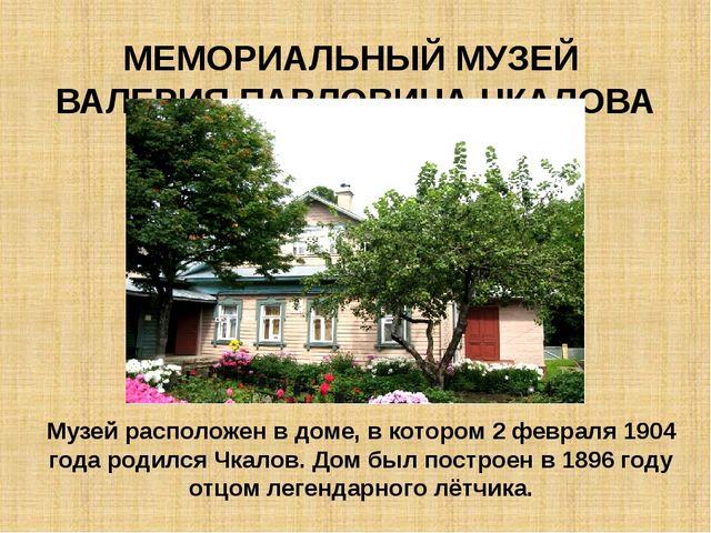 МЕМОРИАЛЬНЫЙ МУЗЕЙ ВАЛЕРИЯ ПАВЛОВИЧА ЧКАЛОВА Музей расположен в доме, в котор...