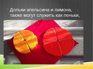 Дольки апельсина и лимона, также могут служить как пеньки, камни.