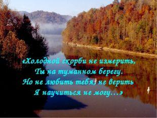 «Холодной скорби не измерить, Ты на туманном берегу. Но не любить тебя, не ве
