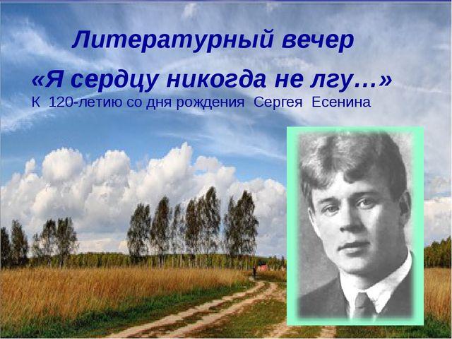 Литературный вечер «Я сердцу никогда не лгу…» К 120-летию со дня рождения Се...