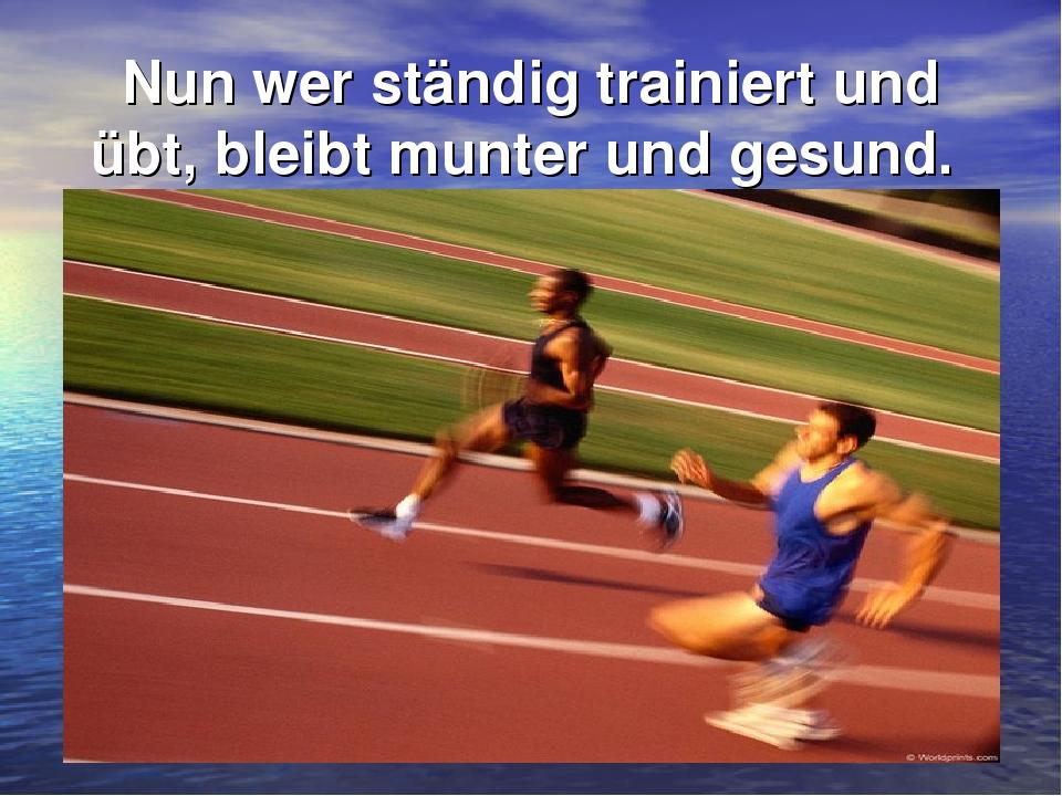 Nun wer ständig trainiert und übt, bleibt munter und gesund.