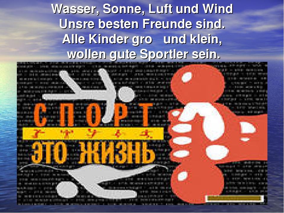 Wasser, Sonne, Luft und Wind Unsre besten Freunde sind. Alle Kinder groβ und...
