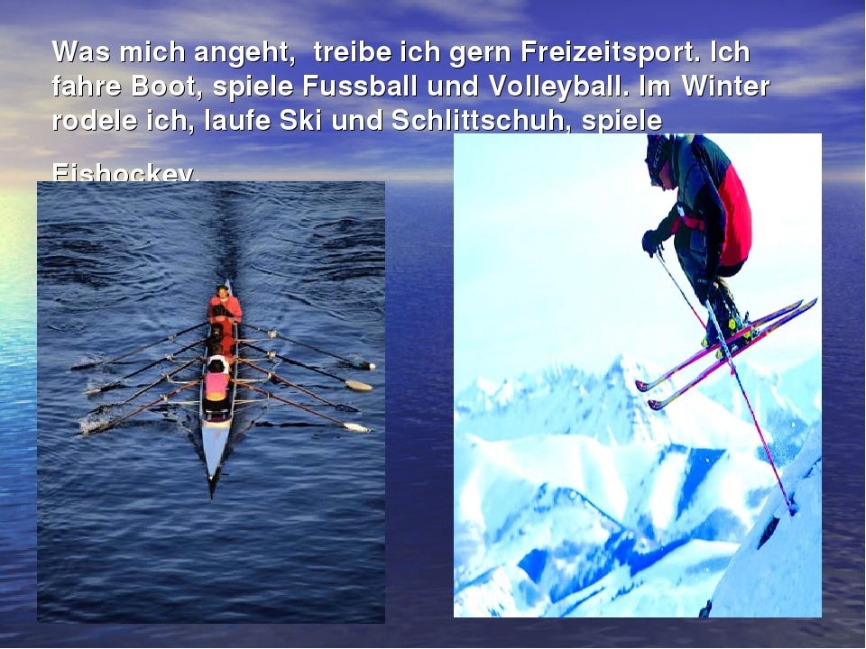 Was mich angeht, treibe ich gern Freizeitsport. Ich fahre Boot, spiele Fussba...