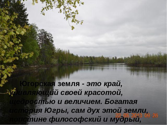 Югорская земля - это край, удивляющий своей красотой, щедростью и величием....