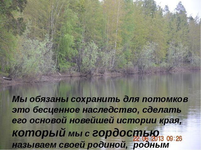 Мы обязаны сохранить для потомков это бесценное наследство, сделать его осно...