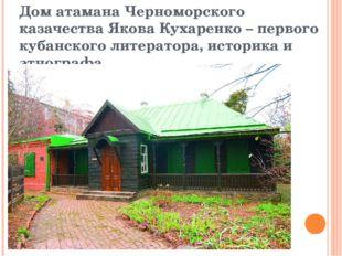 Дом атамана Черноморского казачества Якова Кухаренко – первого кубанского лит