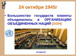 24 октября 1945г Большинство государств планеты объединились в ОРГАНИЗАЦИЮ ОБ