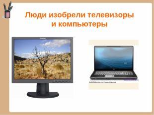 Люди изобрели телевизоры и компьютеры