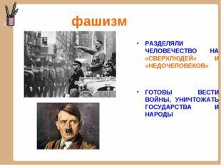 фашизм РАЗДЕЛЯЛИ ЧЕЛОВЕЧЕСТВО НА «СВЕРХЛЮДЕЙ» И «НЕДОЧЕЛОВЕКОВ» ГОТОВЫ ВЕСТИ