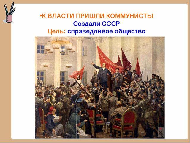 К ВЛАСТИ ПРИШЛИ КОММУНИСТЫ Создали СССР Цель: справедливое общество