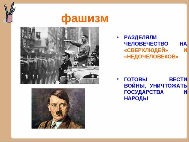 фашизм РАЗДЕЛЯЛИ ЧЕЛОВЕЧЕСТВО НА «СВЕРХЛЮДЕЙ» И «НЕДОЧЕЛОВЕКОВ» ГОТОВЫ ВЕСТИ...