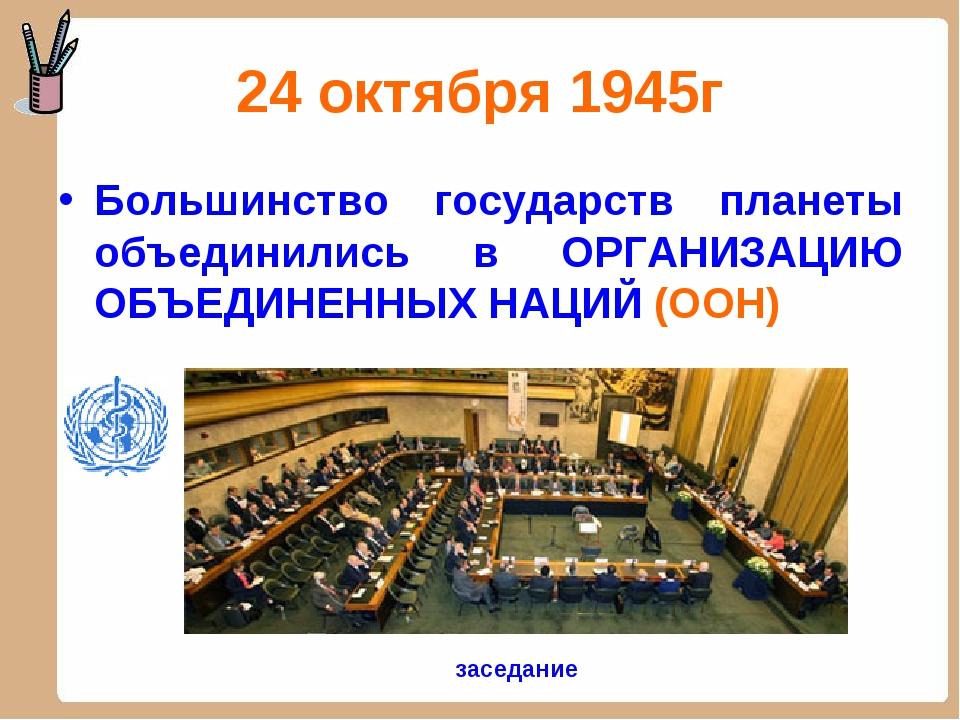 24 октября 1945г Большинство государств планеты объединились в ОРГАНИЗАЦИЮ ОБ...