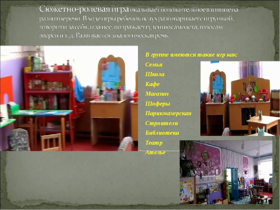В группе имеются такие игр как: Семья Школа Кафе Магазин Шоферы Парикмахерска...