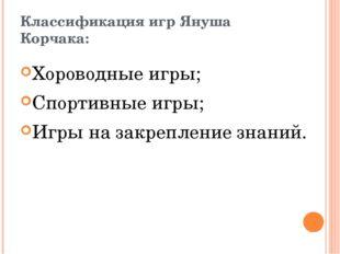 Классификация игр Януша Корчака: Хороводные игры; Спортивные игры; Игры на за