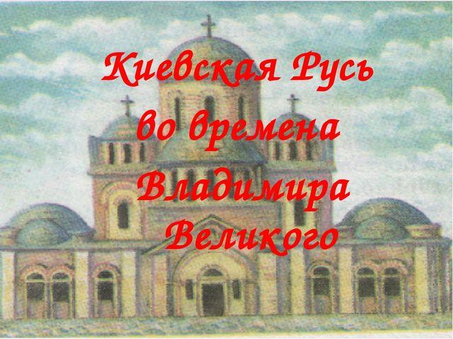 Киевская Русь во времена Владимира Великого