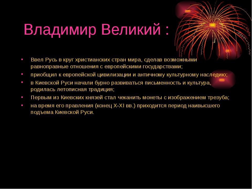 Владимир Великий : Ввел Русь в круг христианских стран мира, сделав возможным...