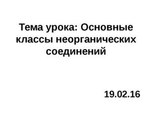 Тема урока: Основные классы неорганических соединений 19.02.16