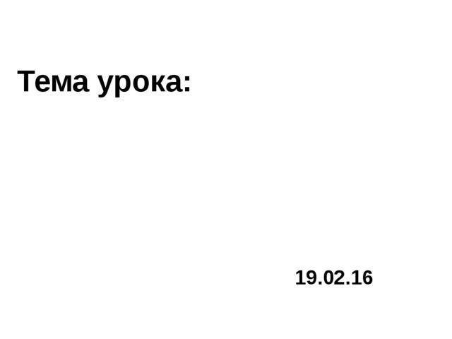 Тема урока: 19.02.16