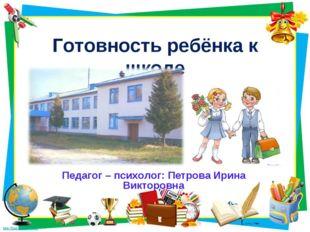Готовность ребёнка к школе Педагог – психолог: Петрова Ирина Викторовна
