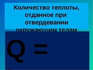 Количество теплоты, отданное при отвердевании окружающим телам Q = λm