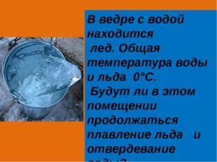 В ведре с водой находится лед. Общая температура воды и льда 0°С. Будут ли в