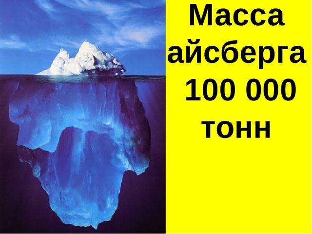 Масса айсберга 100 000 тонн
