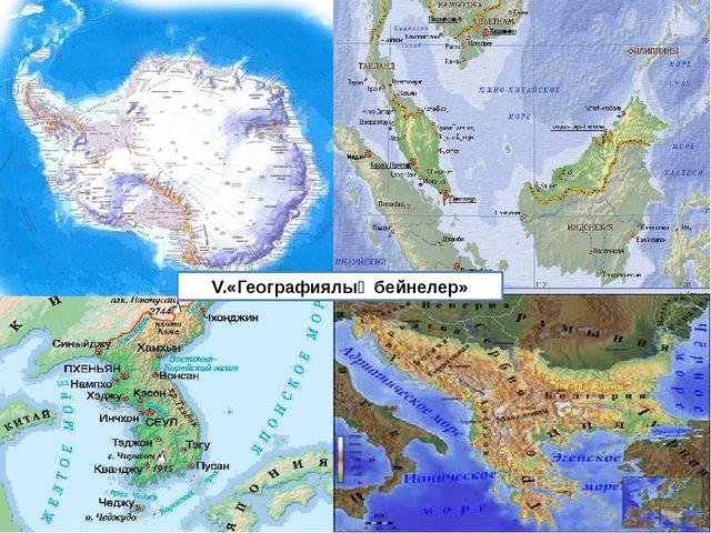 V.«Географиялық бейнелер»