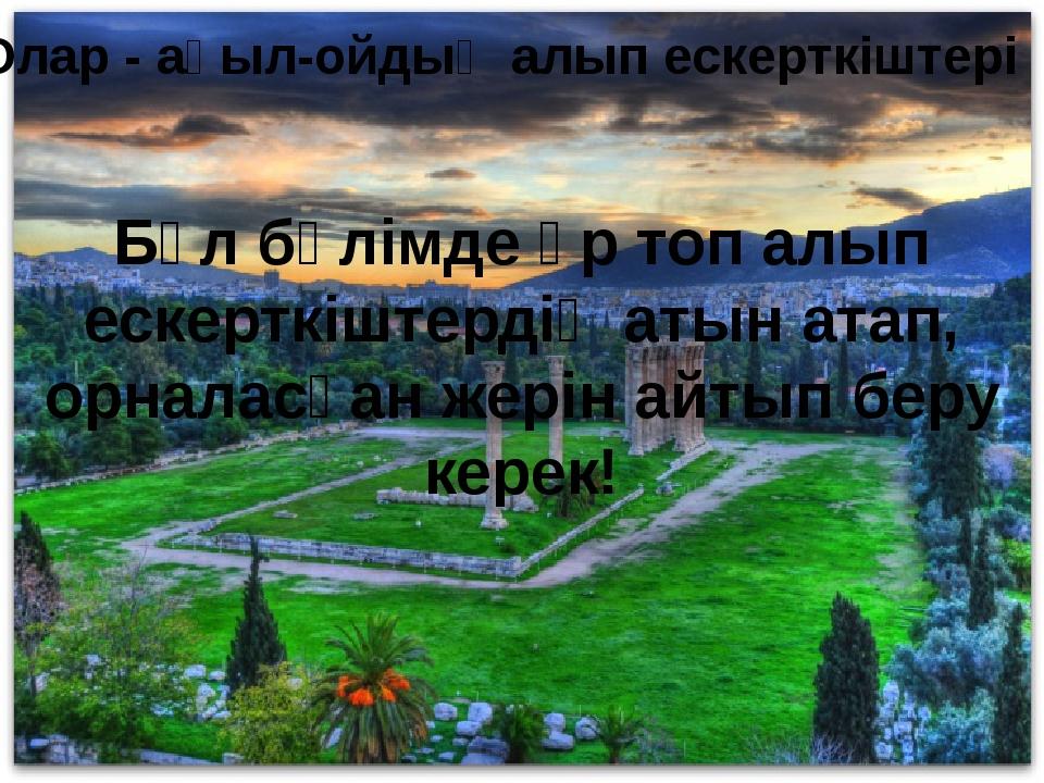 Олар - ақыл-ойдың алып ескерткіштері Бұл бөлімде әр топ алып ескерткіштердің...