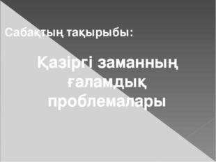 Сабақтың тақырыбы: Қазіргі заманның ғаламдық проблемалары