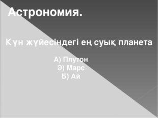 Астрономия. Күн жүйесіндегі ең суық планета А) Плутон Ә) Марс Б) Ай
