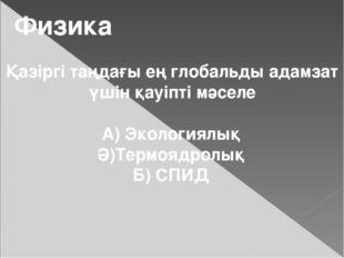 Физика Қазіргі таңдағы ең глобальды адамзат үшін қауіпті мәселе А) Экологиялы