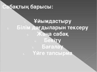 Сабақтың барысы: Ұйымдастыру Білім дағдыларын тексеру Жаңа сабақ Бекіту Бағал