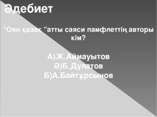"""Әдебиет """"Оян қазақ """"атты саяси памфлеттің авторы кім? А)Ж.Аймауытов Ә)Б.Дулат"""
