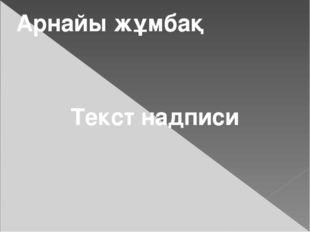 Арнайы жұмбақ Текст надписи
