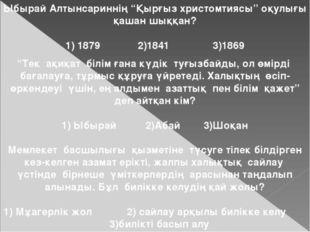 """Ыбырай Алтынсариннің """"Қырғыз христомтиясы"""" оқулығы қашан шыққан? 1) 1879 2)18"""