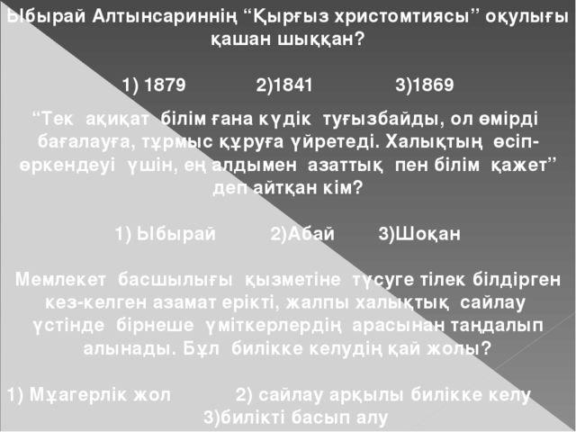 """Ыбырай Алтынсариннің """"Қырғыз христомтиясы"""" оқулығы қашан шыққан? 1) 1879 2)18..."""