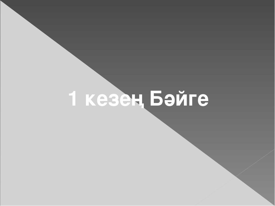1 кезең Бәйге
