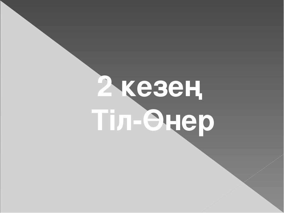 2 кезең Тіл-Өнер