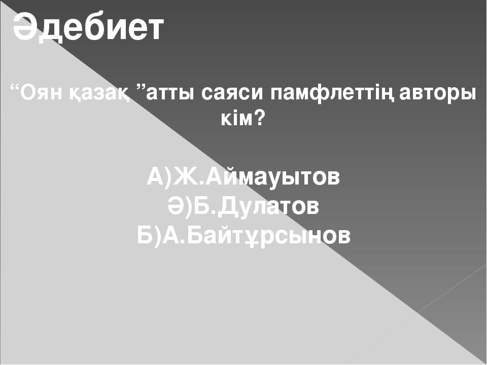 """Әдебиет """"Оян қазақ """"атты саяси памфлеттің авторы кім? А)Ж.Аймауытов Ә)Б.Дулат..."""