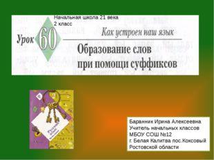 Начальная школа 21 века 2 класс Баранник Ирина Алексеевна Учитель начальных