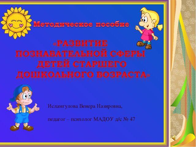 Исламгулова Венера Назировна, педагог – психолог МАДОУ д/с № 47