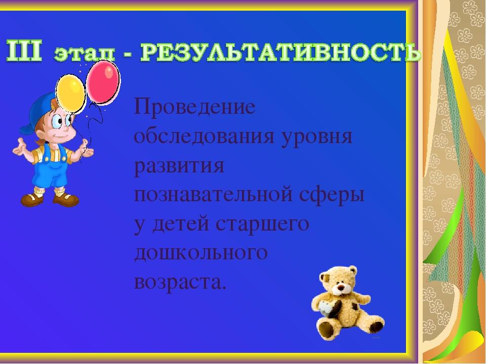 Проведение обследования уровня развития познавательной сферы у детей старшего...