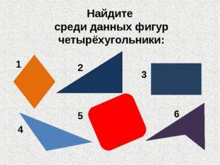 Найдите среди данных фигур четырёхугольники: 1 2 3 4 5 6
