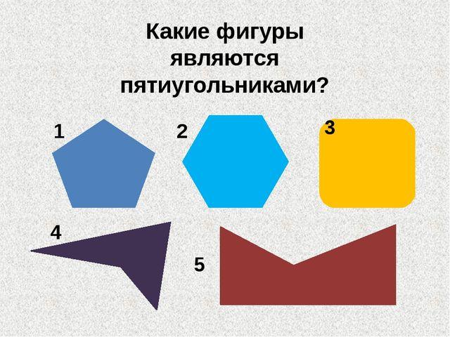 Какие фигуры являются пятиугольниками? 4 2 3 1 5