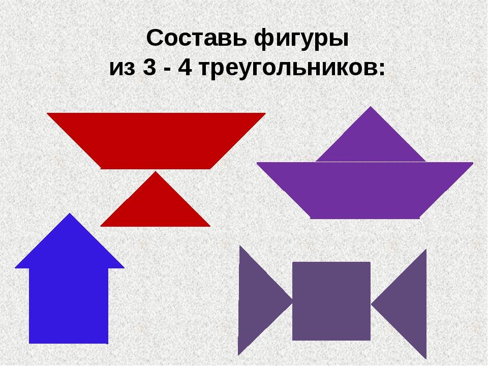 Составь фигуры из 3 - 4 треугольников: